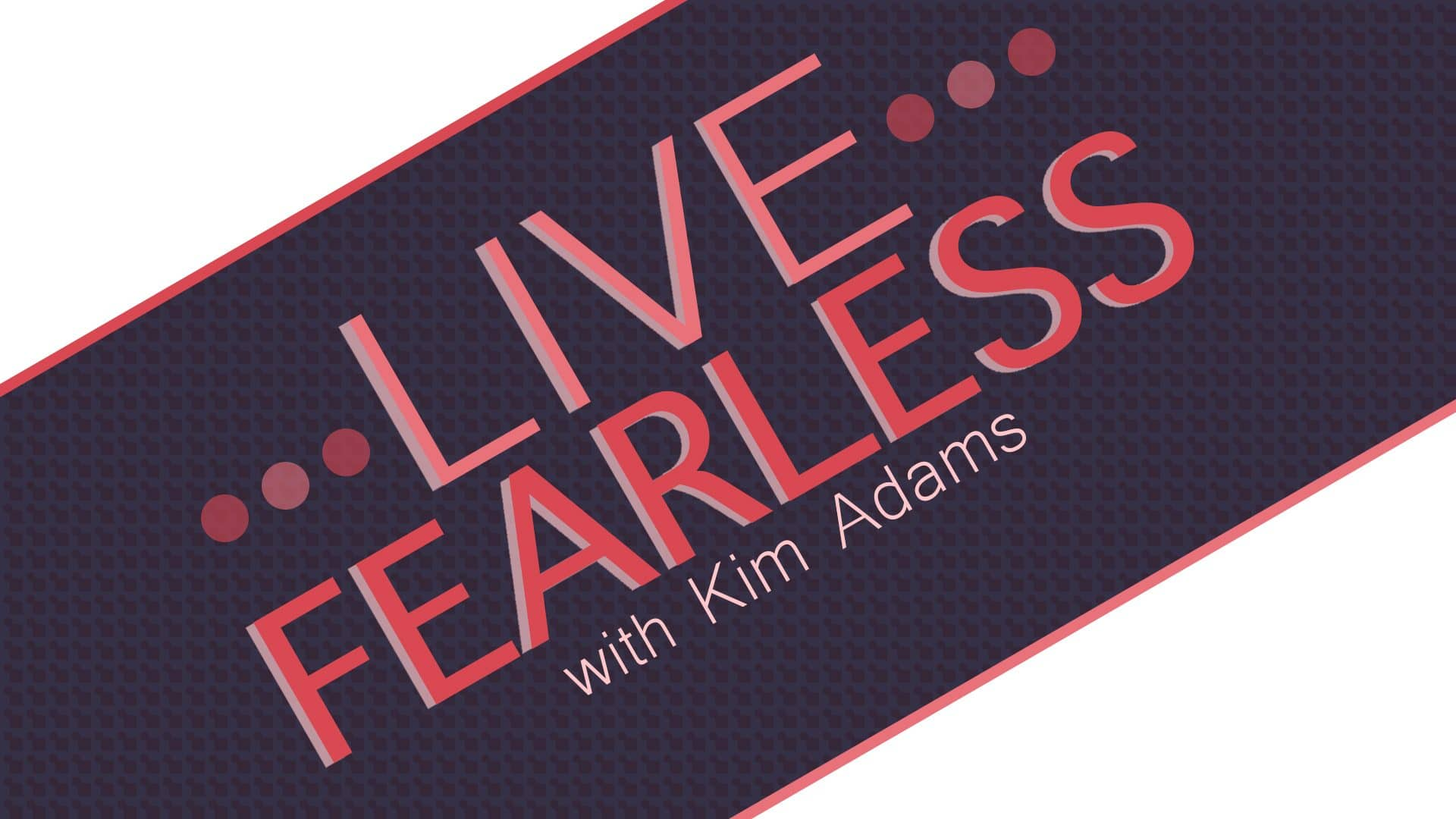 Live Fearless With Kim Adams
